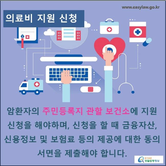 의료비 지원 신청: 암환자의 주민등록지 관할 보건소에 지원 신청을 해야하며, 신청을 할 때 금융자산, 신용정보 및 보험료 등의 제공에 대한 동의 서면을 제출해야 합니다.