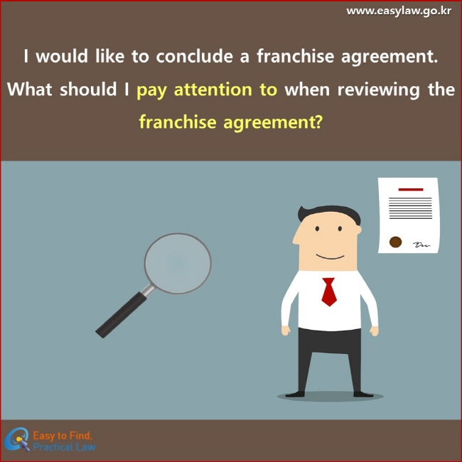 I would like to conclude a franchise agreement. What should I pay attention to when reviewing the franchise agreement?