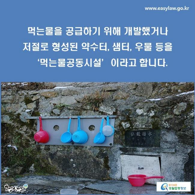 먹는물을 공급하기 위해 개발했거나 저절로 형성된 약수터, 샘터, 우물 등을 '먹는물공동시설'이라고 합니다.