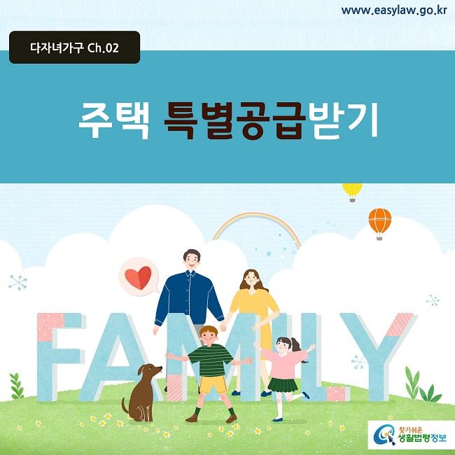 다자녀가구 Ch.02 www.easylaw.go.kr 주택 특별공급받기  찾기쉬운 생활법령정보 로고