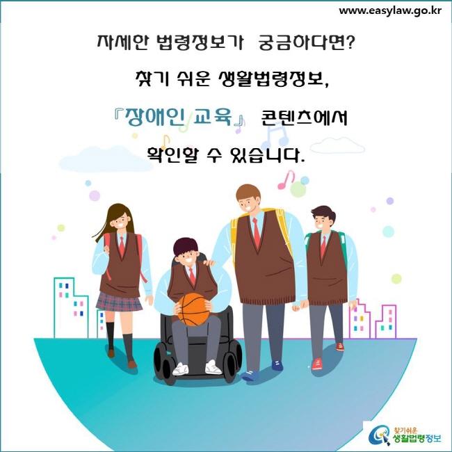 자세한 법령정보가 궁금하다면?  찾기 쉬운 생활법령정보, 「장애인 교육」 콘텐츠에서 확인할 수 있습니다.