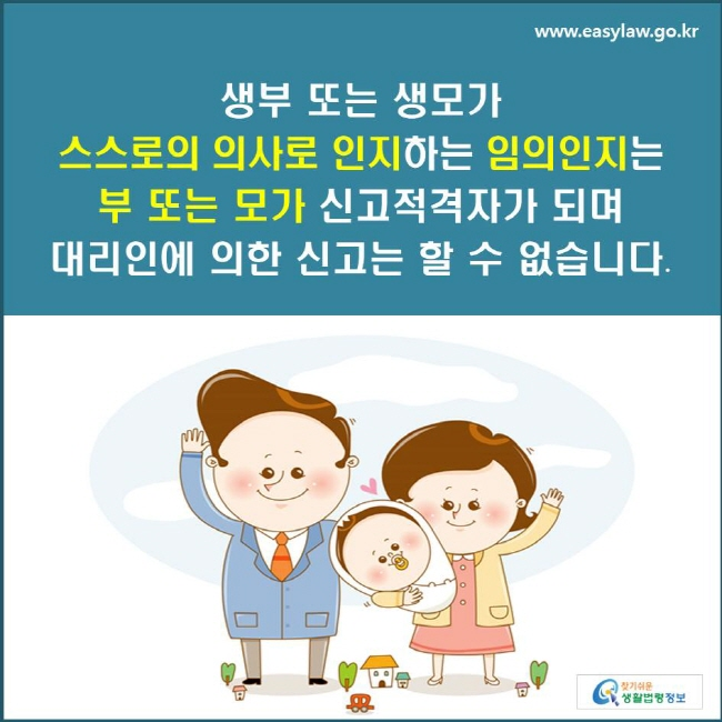 생부 또는 생모가 스스로의 의사로 인지하는 임의인지는 부 또는 모가 신고적격자가 되며 대리인에 의한 신고는 할 수 없습니다.