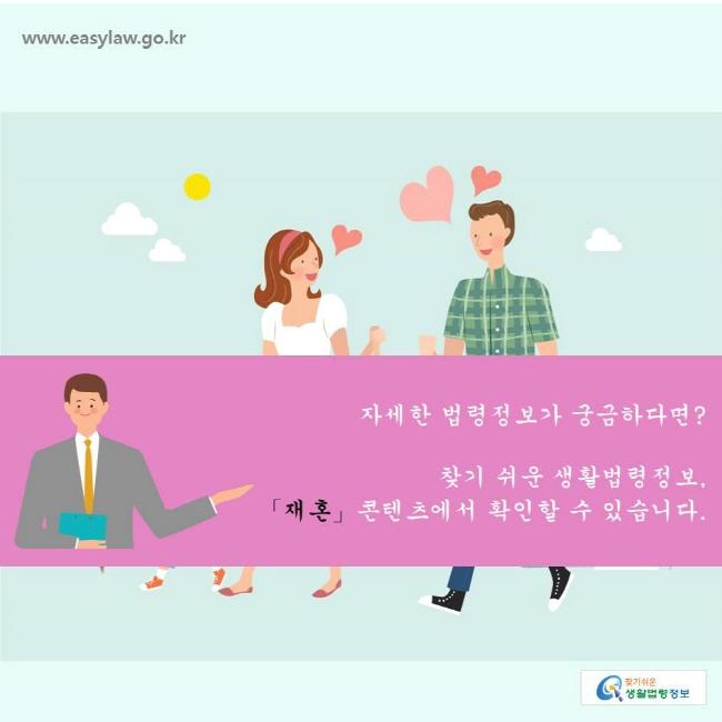 찾기쉬운생활법령정보 www.easylaw.go.kr  자세한 법령정보가 궁금하다면?   찾기 쉬운 생활법령정보,  「재혼」콘텐츠에서 확인할 수 있습니다.