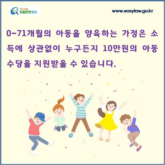 0~71개월의 아동을 양육하는 가정은 소득에 상관없이 누구든지 10만원의 아동수당을 지원받을 수 있습니다.
