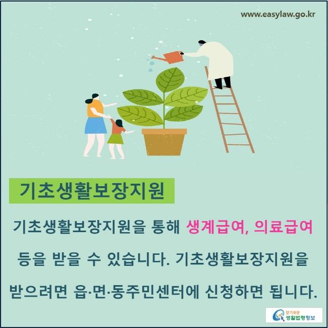기초생활보장지원 : 기초생활보장지원을 통해 생계급여, 의료급여 등을 받을 수 있습니다. 기초생활보장지원을 받으려면 읍·면·동주민센터에 신청하면 됩니다.