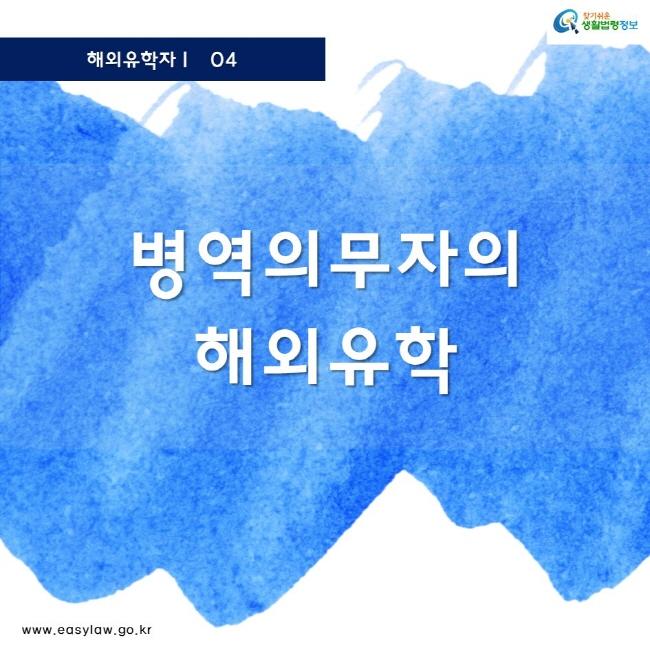 해외유학자 04 찾기쉬운 생활법령정보 로고 www.easylaw.go.kr 병역의무자의 해외유학