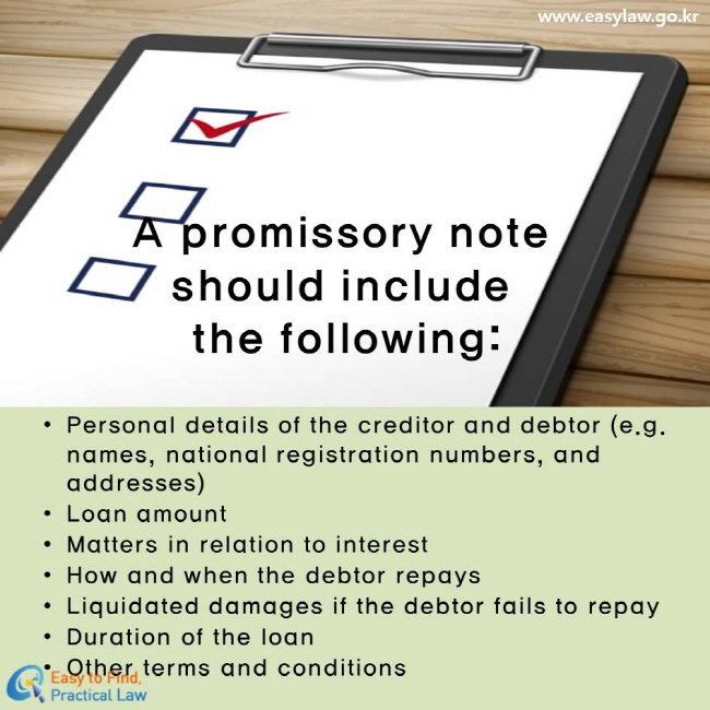 A promissory note should include the following: Personal details of the creditor and debtor (e.g. names, national registration numbers, and addresses) Loan amount Matters in relation to interest How and when the debtor repays Liquidated damages if the debtor fails to repay Duration of the loan Other terms and conditions