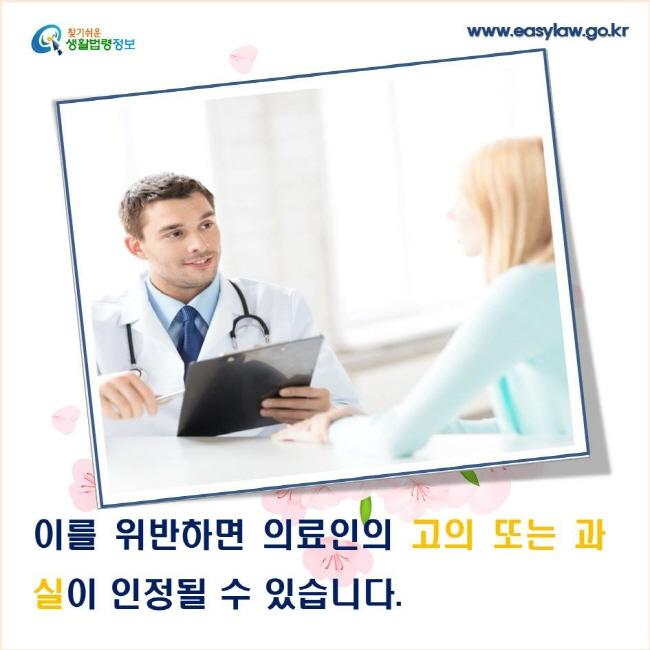 이를 위반하면 의료인의 고의 또는 과실이 인정될 수 있습니다.