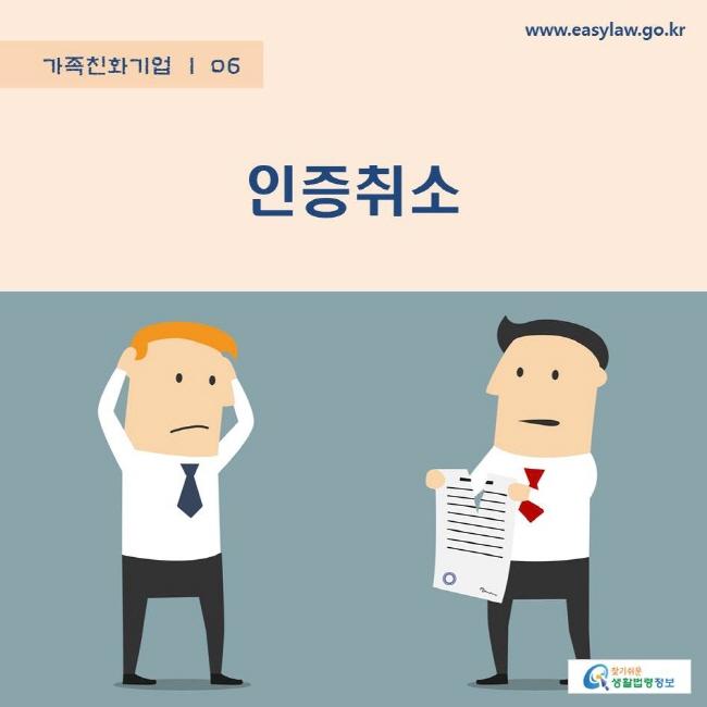 가족친화기업   06 인증취소 www.easylaw.go.kr 찾기쉬운 생활법령정보 로고