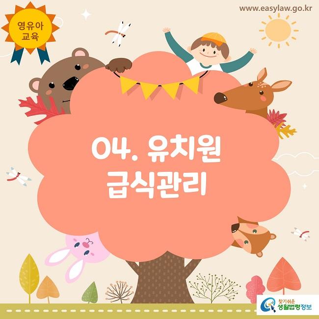 영유아 교육 www.easylaw.go.kr 04. 유치원 급식관리 찾기쉬운 생활법령정보 로고