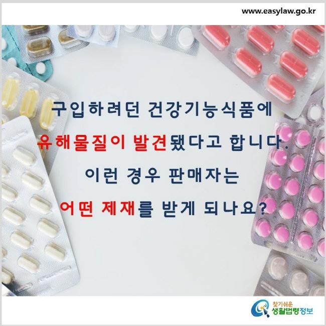 구입하려던 건강기능식품에 유해물질이 발견됐다고 합니다. 이런 경우 판매자는 어떤 제재를 받게 되나요? www.easylaw.go.kr 찾기 쉬운 생활법령정보 로고