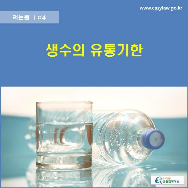 먹는물 | 04 생수의 유통기한 www.easylaw.go.kr 찾기쉬운 생활법령정보 로고