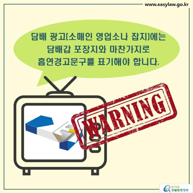 담배 광고(소매인 영업소나 잡지)에는  담배갑 포장지와 마찬가지로  흡연경고문구를 표기해야 합니다. WARNING