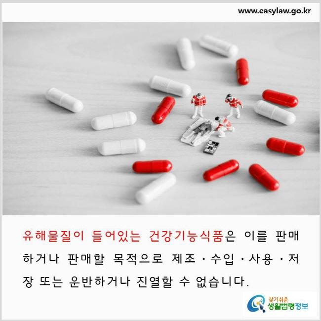유해물질이 들어있는 건강기능식품은 이를 판매하거나 판매할 목적으로 제조·수입·사용·저장 또는 운반하거나 진열할 수 없습니다.  www.easylaw.go.kr 찾기 쉬운 생활법령정보 로고