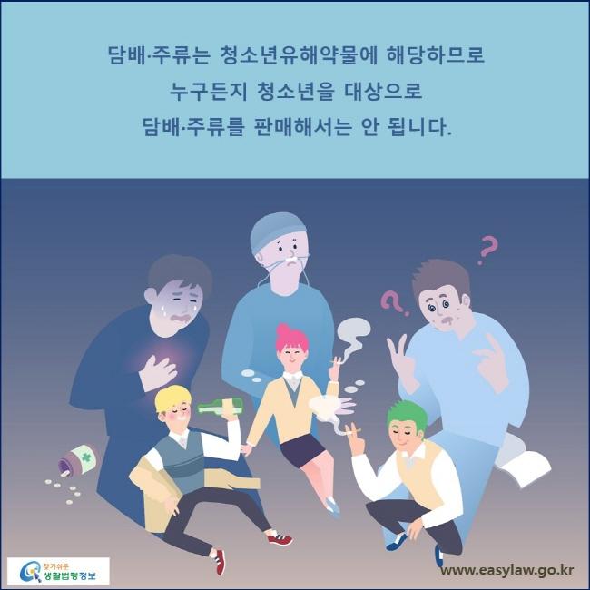 담배·주류는 청소년유해약물에 해당하므로 누구든지 청소년을 대상으로 담배·주류를 판매해서는 안 됩니다.