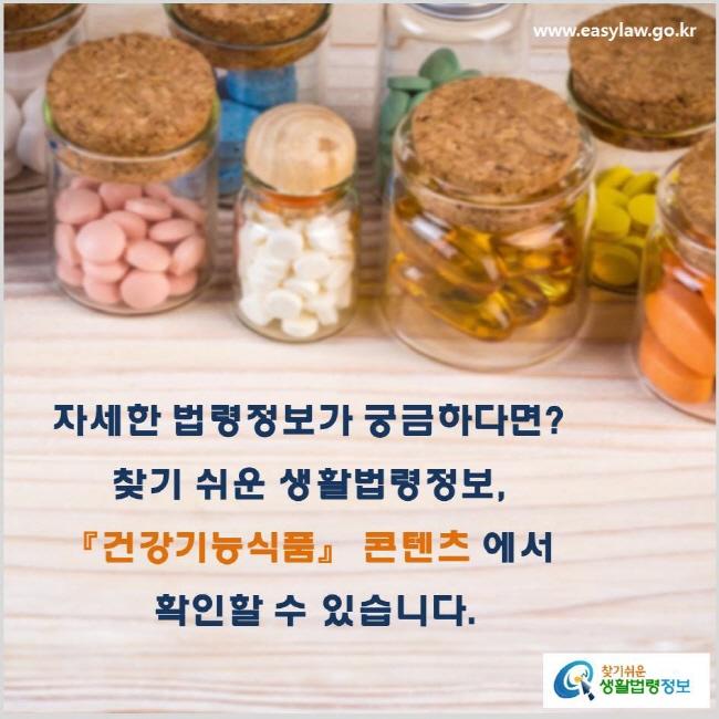 자세한 법령정보가 궁금하다면? 찾기 쉬운 생활법령정보, 『건강기능식품』 콘텐츠에서 확인할 수 있습니다. www.easylaw.go.kr 찾기 쉬운 생활법령정보 로고