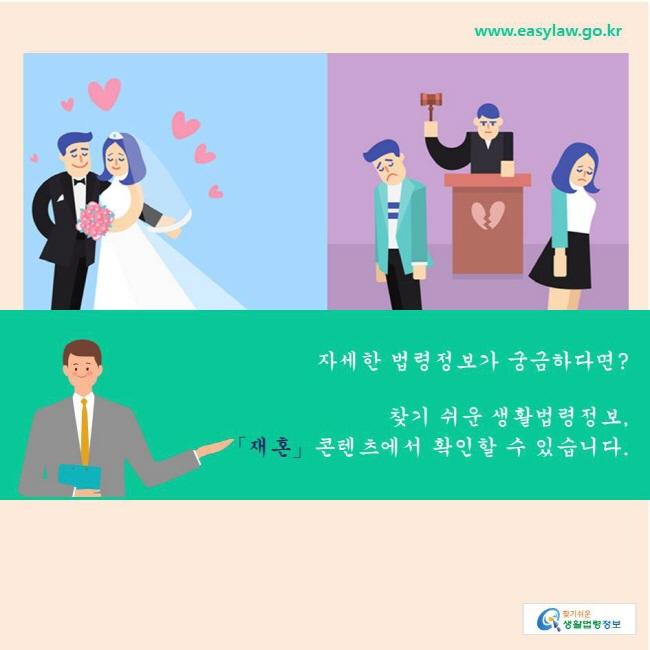 찾기쉬운 생활법령정보 자세한 법령정보가 궁금하다면?  찾기 쉬운 생활법령정보, 「재혼」콘텐츠에서 확인할 수 있습니다.   www.easylaw.go.kr