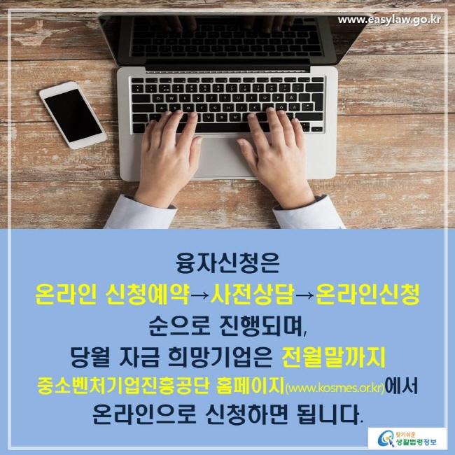 융자신청은 온라인 신청예약→사전상담→온라인신청 순으로 진행되며, 당월 자금 희망기업은 전월말까지 중소벤처기업진흥공단 홈페이지(www.cosmes.or.kr)에서 온라인으로 신청하면 됩니다.