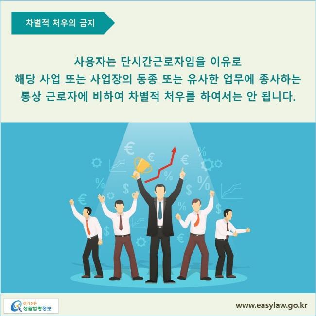 사용자는 단시간근로자임을 이유로 해당 사업 또는 사업장의 동종 또는 유사한 업무에 종사하는 통상 근로자에 비하여 차별적 처우를 하여서는 안 됩니다.