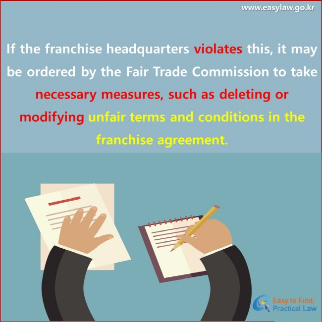 If the franchise headquarters violates this, it may be ordered by the Fair Trade Commission to take necessary measures, such as deleting or modifying unfair terms and conditions in the franchise agreement.