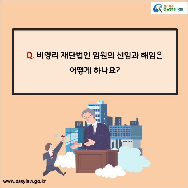 Q. 비영리 재단법인 임원의 선임과 해임은 어떻게 하나요?