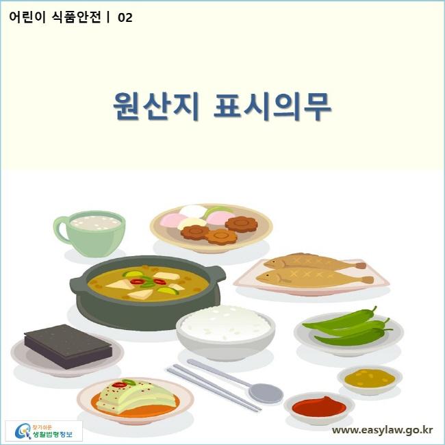 어린이 식품안전 | 02 원산지 표시의무 www.easylaw.go.kr 찾기 쉬운 생활법령정보 로고