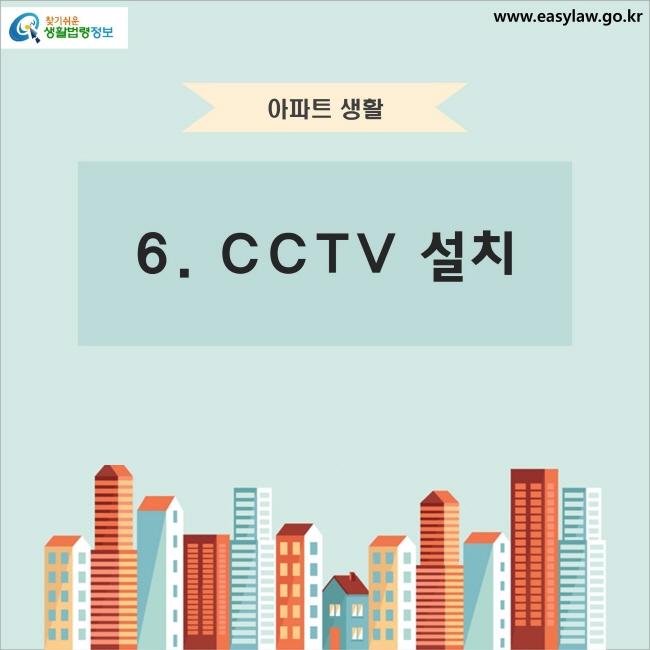 아파트 생활 6. CCTV 설치 찾기쉬운 생활법령정보 www.easylaw.go.kr