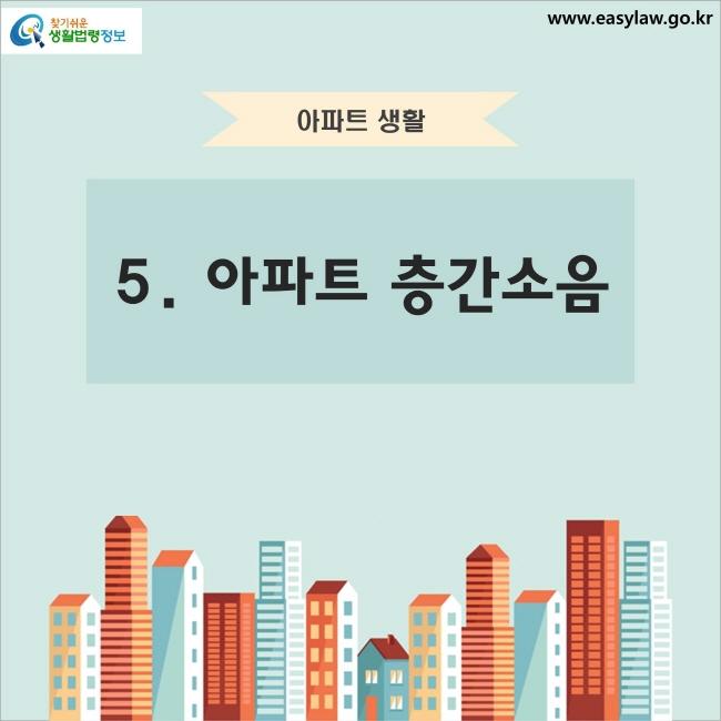 아파트 생활 5. 아파트 층간소음 찾기쉬운 생활법령정보 www.easylaw.go.kr
