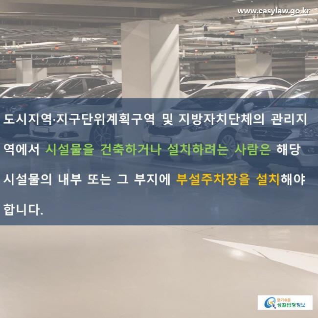 도시지역·지구단위계획구역 및 지방자치단체의 관리지역에서 시설물을 건축하거나 설치하려는 사람은 해당 시설물의 내부 또는 그 부지에 부설주차장을 설치해야 합니다.