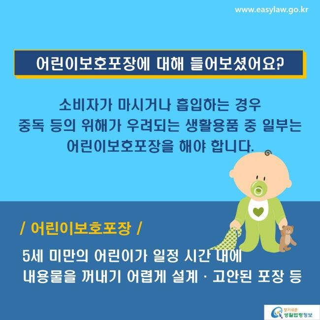 어린이보호포장에 대해 들어보셨어요? 소비자가 마시거나 흡입하는 경우 중독 등의 위해가 우려되는 생활용품 중 일부는 어린이보호포장을 해야 합니다. 어린이보호포장: 5세 미만의 어린이가 일정 시간 내에 내용물을 꺼내기 어렵게 설계·고안된 포장 등