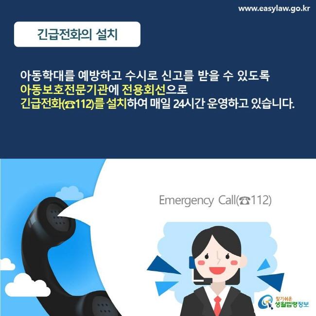 긴급전화의 설치 아동학대를 예방하고 수시로 신고를 받을 수 있도록 아동보호전문기관에 전용회선으로 긴급전화(☎112)를 설치하여 매일 24시간 운영하고 있습니다.