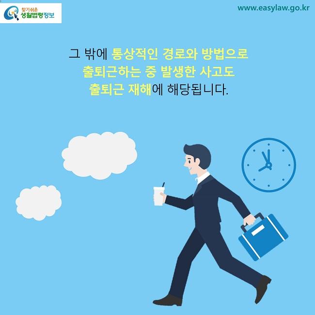 그 밖에 통상적인 경로와 방법으로  출퇴근하는 중 발생한 사고도  출퇴근 재해에 해당됩니다.