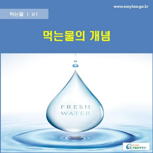 먹는물 | 01 먹는물의 개념 www.easylaw.go.kr 찾기쉬운 생활법령정보 로고