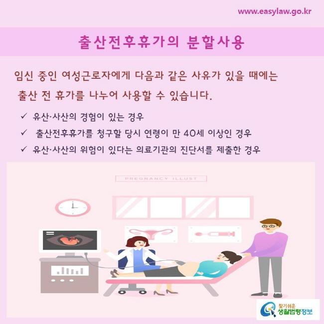 임신 중인 여성근로자에게 다음과 같은 사유가 있을 때에는 출산 전 휴가를 나누어 사용할 수 있습니다.   유산·사산의 경험이 있는 경우 출산전후휴가를 청구할 당시 연령이 만 40세 이상인 경우 유산·사산의 위험이 있다는 의료기관의 진단서를 제출한 경우