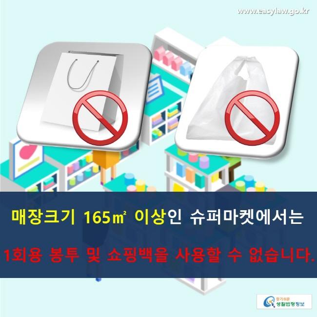매장크기 165㎡ 이상인 슈퍼마켓에서는 1회용 봉투 및 쇼핑백을 사용할 수 없습니다.