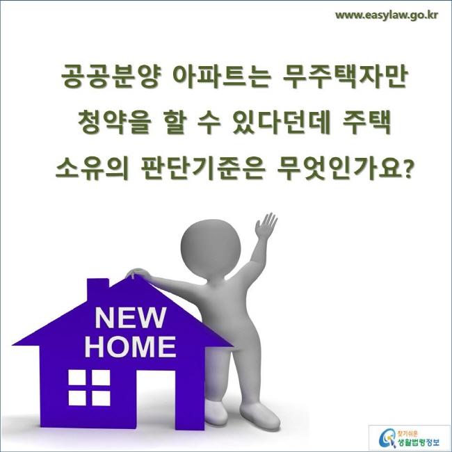 공공분양 아파트는 무주택자만 청약을 할 수 있다던데 주택 소유의 판단기준은 무엇인가요? www.easylaw.go.kr 찾기 쉬운 생활법령정보 로고