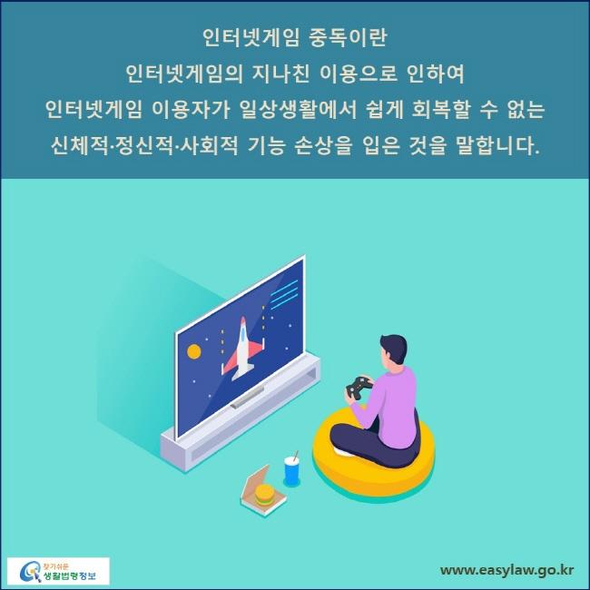 인터넷게임 중독이란 인터넷게임의 지나친 이용으로 인하여 인터넷게임 이용자가 일상생활에서 쉽게 회복할 수 없는 신체적·정신적·사회적 기능 손상을 입은 것을 말합니다.