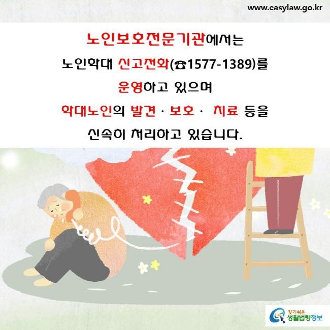 노인보호전문기관에서는  노인학대 신고전화(☎1577-1389)를 운영하고 있으며  학대노인의 발견·보호· 치료 등을  신속히 처리하고 있습니다.