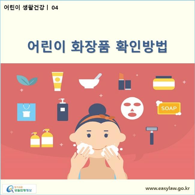 어린이 생활건강  04 어린이 화장품 확인방법  www.easylaw.go.kr 찾기쉬운 생활법령정보 로고