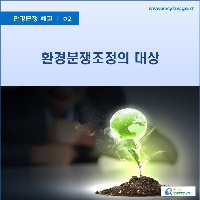 환경분쟁의 해결|02 환경분쟁조정의 대상 www.easylaw.go.kr 찾기쉬운 생활법령정보 로고