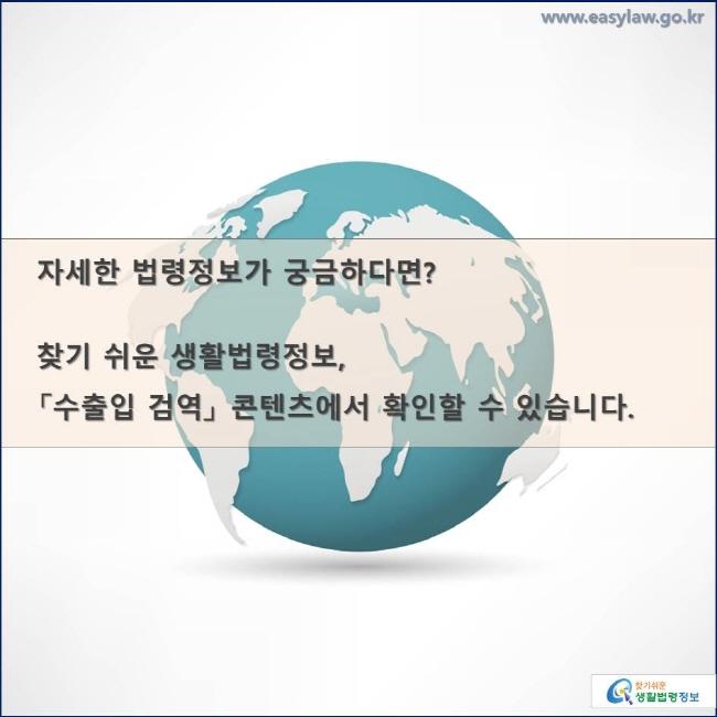 자세한 법령정보가 궁금하다면?  찾기 쉬운 생활법령정보,  「수출입 검역」 콘텐츠에서 확인할 수 있습니다.