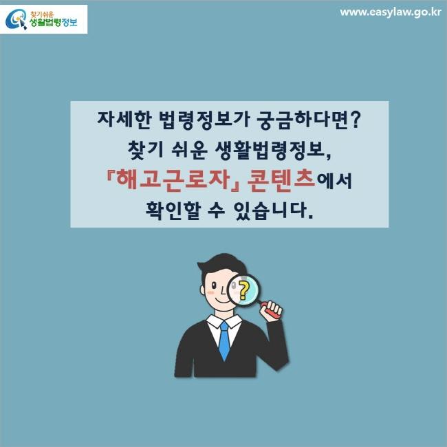 자세한 법령정보가 궁금하다면? 찾기 쉬운 생활법령정보, 「해고근로자」 콘텐츠에서 확인할 수 있습니다.