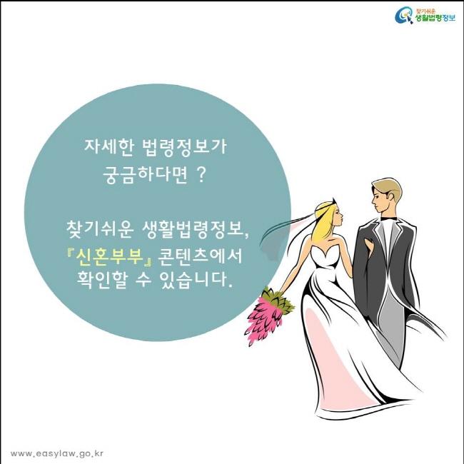 자세한 법령정보가  궁금하다면?  찾기쉬운 생활법령정보, 『신혼부부』 콘텐츠에서 확인할 수 있습니다.