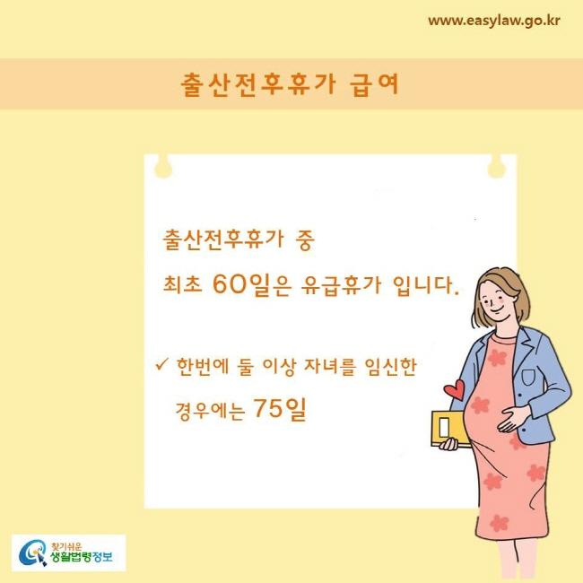 출산전후휴가 중 최초 60일은 유급휴가 입니다.  한번에 둘 이상 자녀를 임신한 경우에는 75일