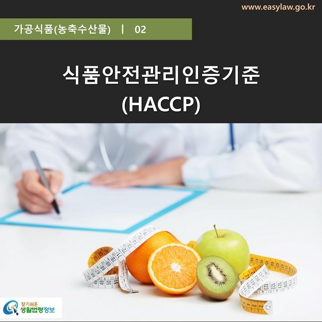 가공식품(농축수산물)  ㅣ  02 www.easylaw.go.kr 식품안전관리인증기준 (HACCP) 찾기쉬운 생활법령정보 로고