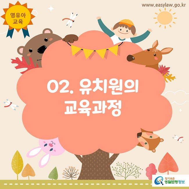 영유아 교육 www.easylaw.go.kr 02. 유치원의  교육과정 찾기쉬운 생활법령정보 로고