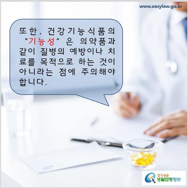 """또한, 건강기능식품의 """"기능성""""은 의약품과 같이 질병의 예방이나 치료를 목적으로 하는 것이 아니라는 점에 주의해야 합니다. www.easylaw.go.kr 찾기 쉬운 생활법령정보 로고"""