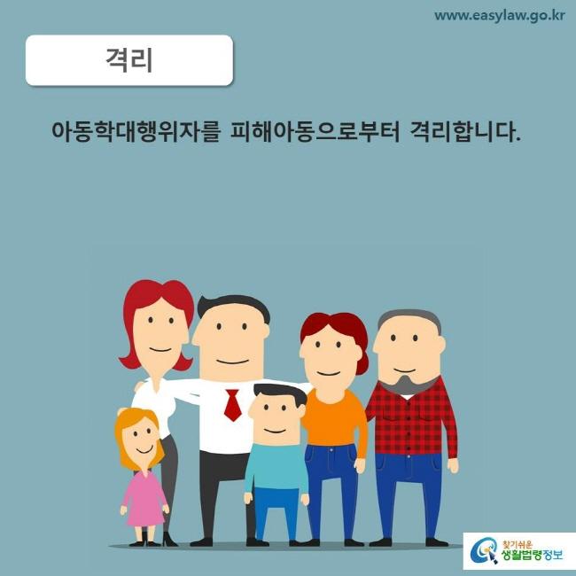 격리 아동학대행위자를 피해아동으로부터 격리합니다.