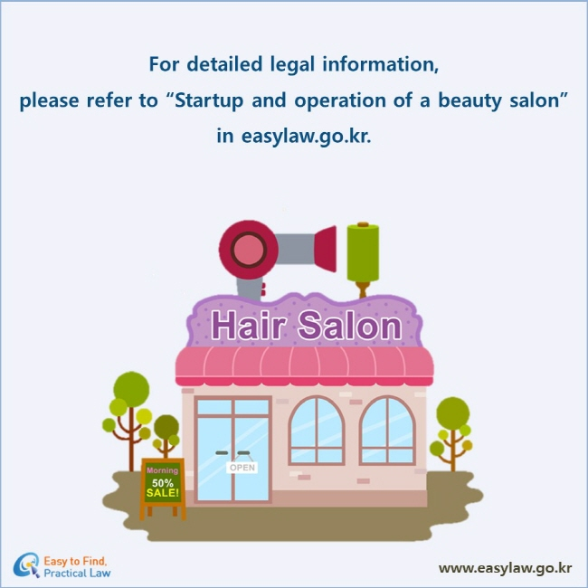 """For detailed legal information,  please refer to """"Startup and operation of a beauty salon"""" in easylaw.go.kr."""