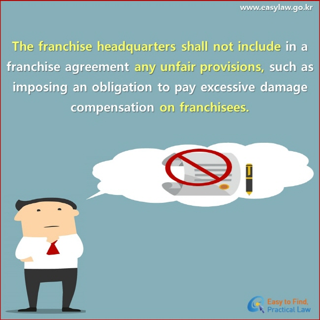 The franchise headquarters shall not include in a franchise agreement any unfair provisions, such as imposing an obligation to pay excessive damage compensation on franchisees.